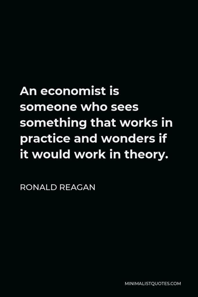 Ronald Reagan Quote - An economist is someone who sees something that works in practice and wonders if it would work in theory.