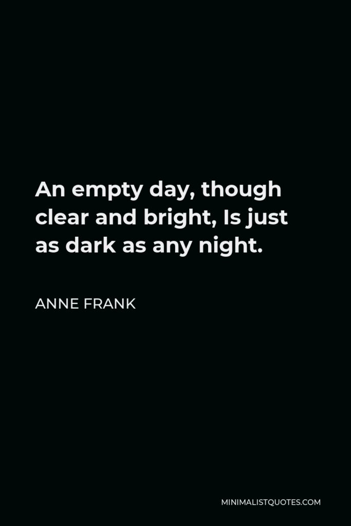 Anne Frank Quote - An empty day, though clear and bright, Is just as dark as any night.