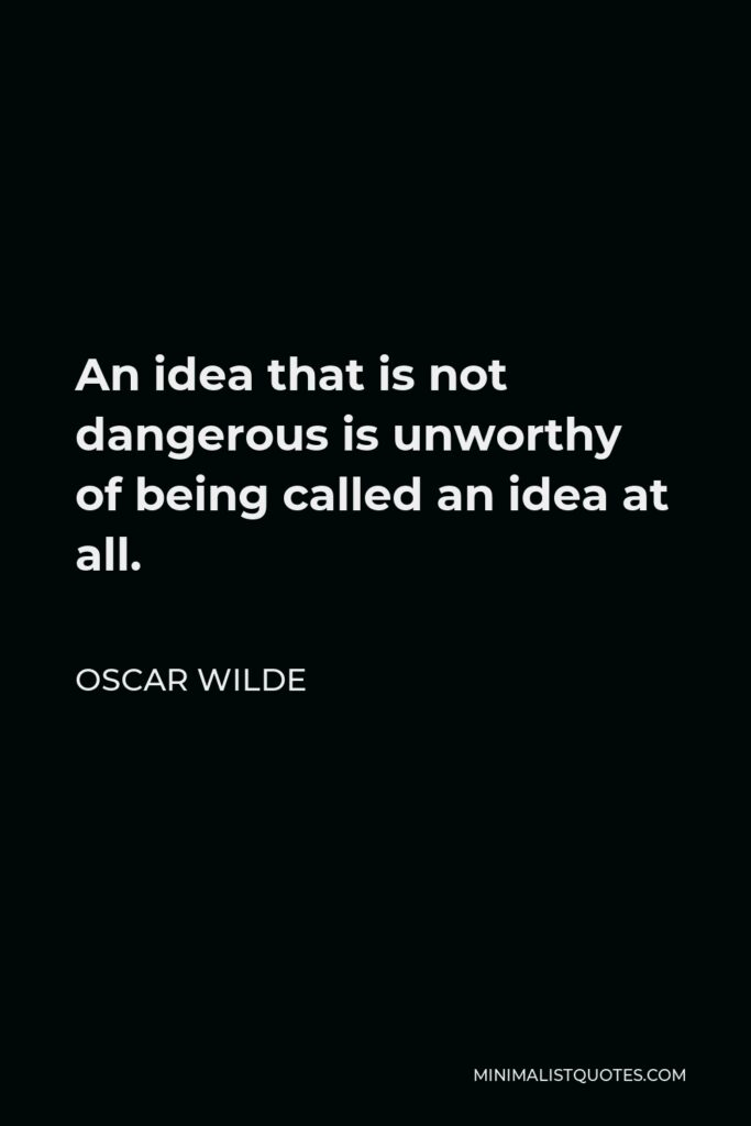 Oscar Wilde Quote - An idea that is not dangerous is unworthy of being called an idea at all.