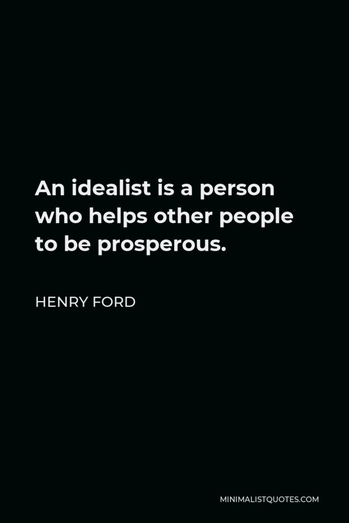 Henry Ford Quote - An idealist is a person who helps other people to be prosperous.