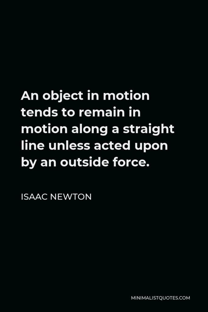 Isaac Newton Quote - An object in motion tends to remain in motion along a straight line unless acted upon by an outside force.