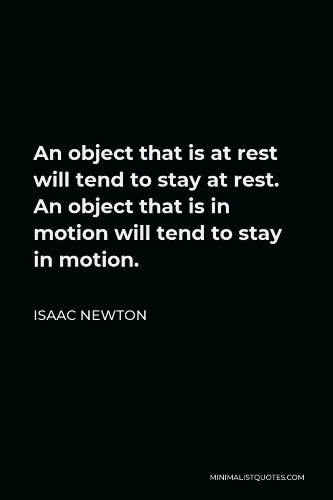 Isaac Newton Quote - An object that is at rest will tend to stay at rest. An object that is in motion will tend to stay in motion.