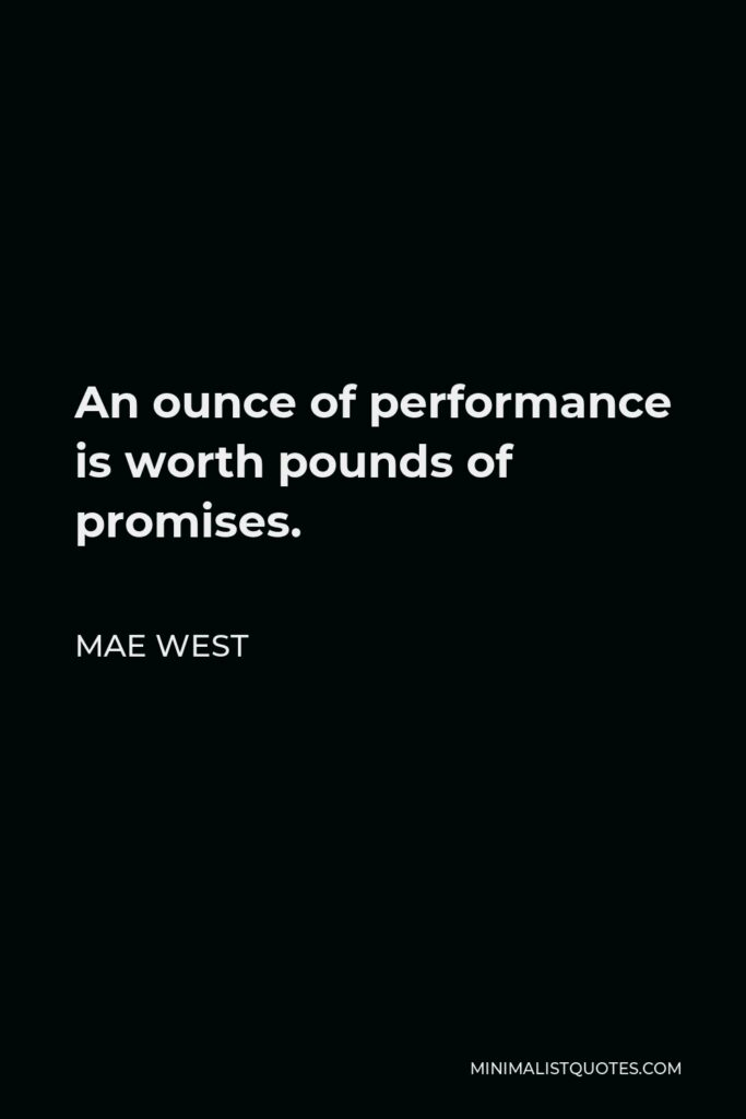 Mae West Quote - An ounce of performance is worth pounds of promises.