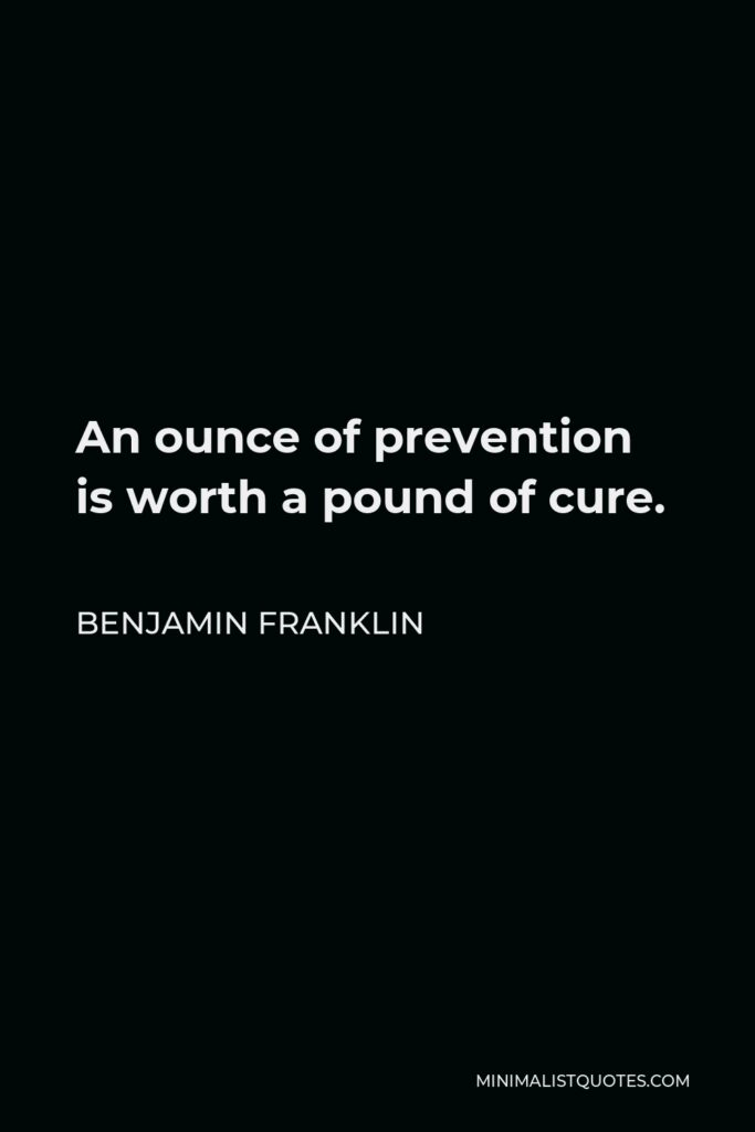 Benjamin Franklin Quote - An ounce of prevention is worth a pound of cure.