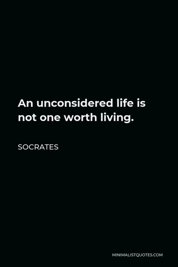 Socrates Quote - An unconsidered life is not one worth living.