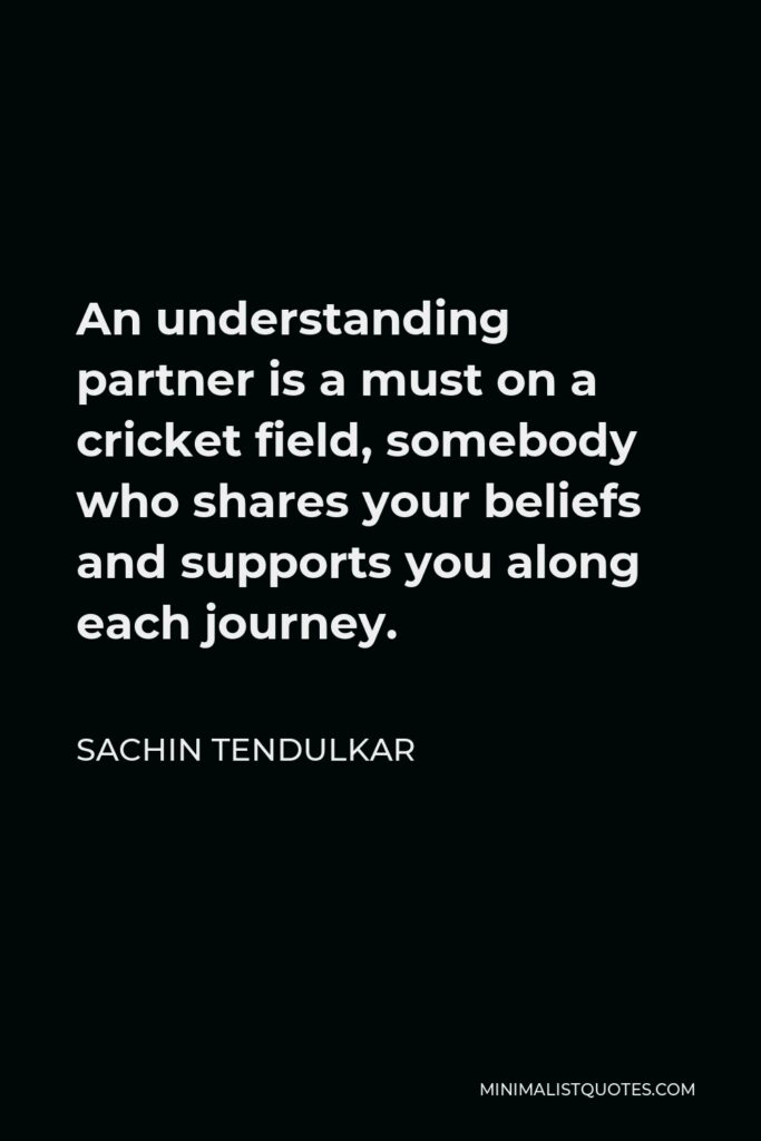 Sachin Tendulkar Quote - An understanding partner is a must on a cricket field, somebody who shares your beliefs and supports you along each journey.