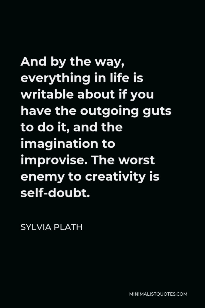 Sylvia Plath Quote - And by the way, everything in life is writable about if you have the outgoing guts to do it, and the imagination to improvise. The worst enemy to creativity is self-doubt.
