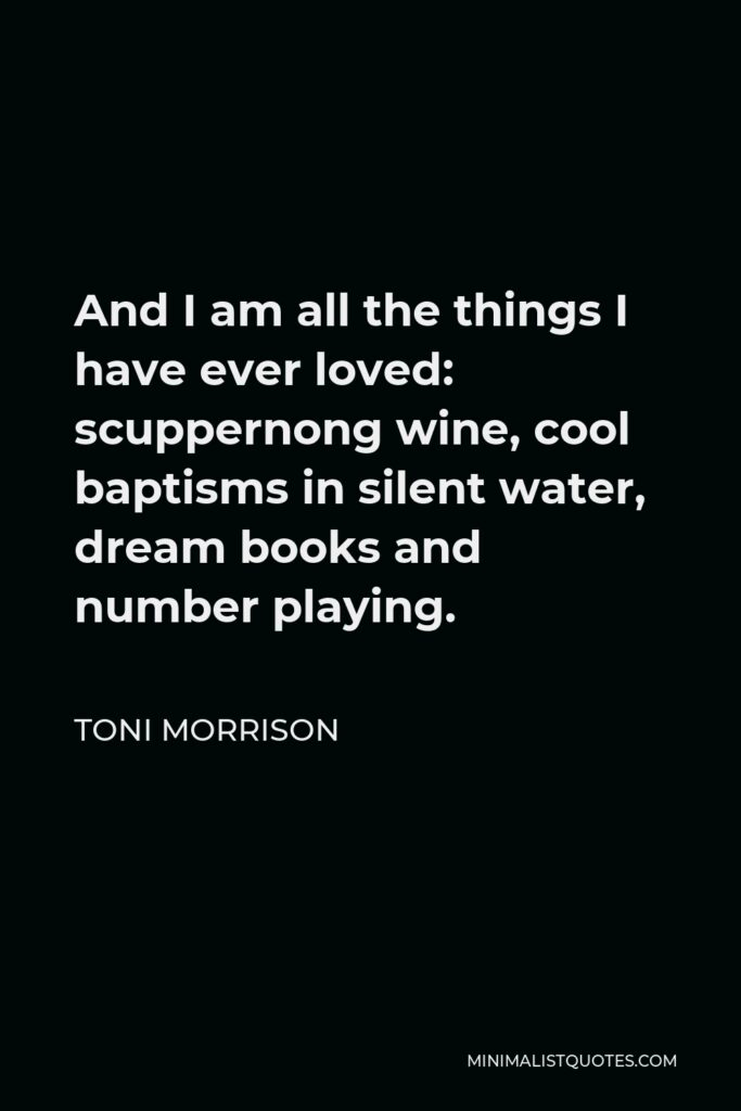 Toni Morrison Quote - And I am all the things I have ever loved: scuppernong wine, cool baptisms in silent water, dream books and number playing.