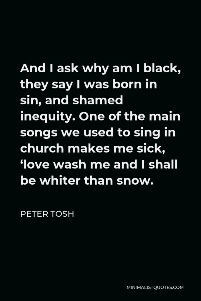 Peter Tosh Quote - And I ask why am I black, they say I was born in sin, and shamed inequity. One of the main songs we used to sing in church makes me sick, 'love wash me and I shall be whiter than snow.