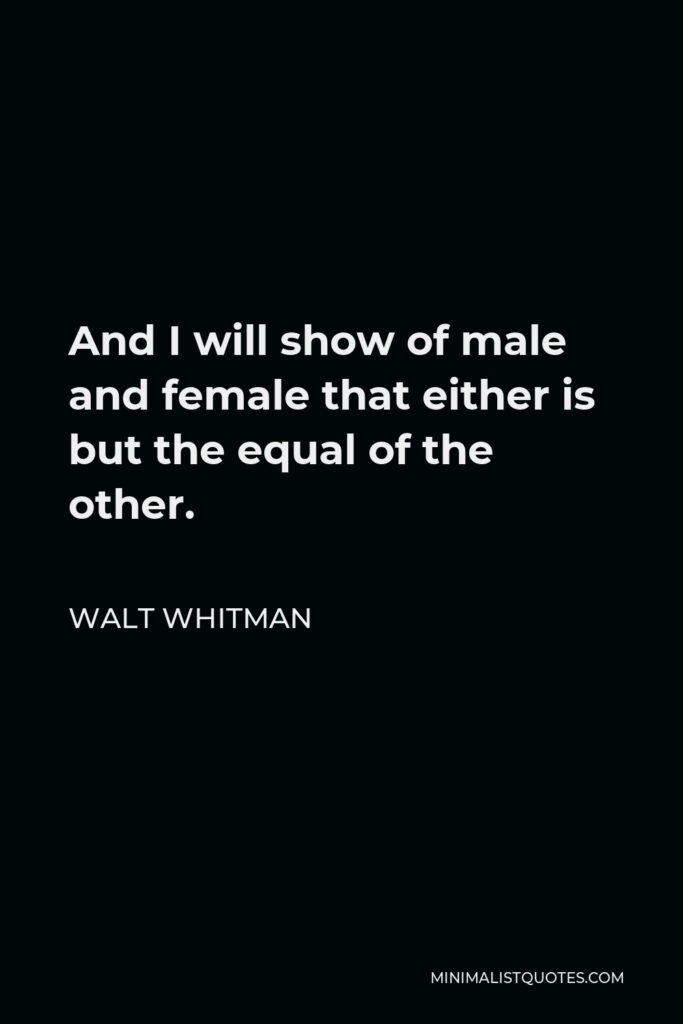 Walt Whitman Quote - And I will show of male and female that either is but the equal of the other.