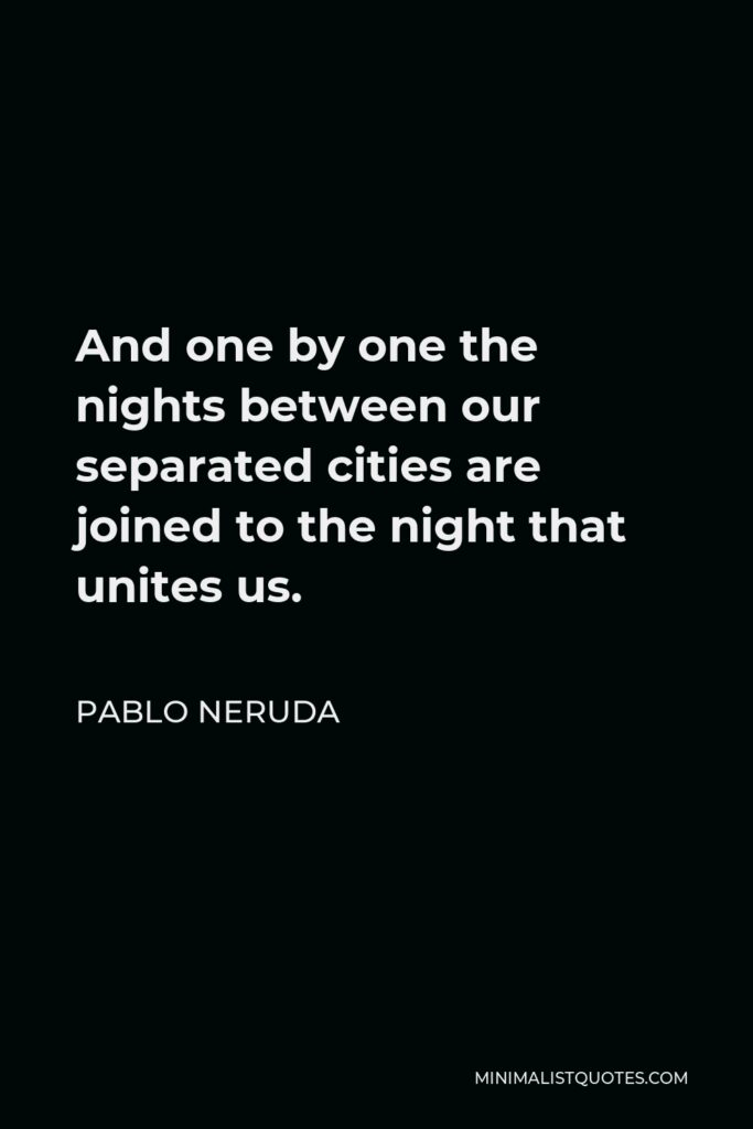 Pablo Neruda Quote - And one by one the nights between our separated cities are joined to the night that unites us.