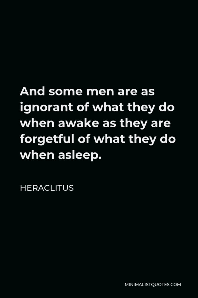 Heraclitus Quote - And some men are as ignorant of what they do when awake as they are forgetful of what they do when asleep.