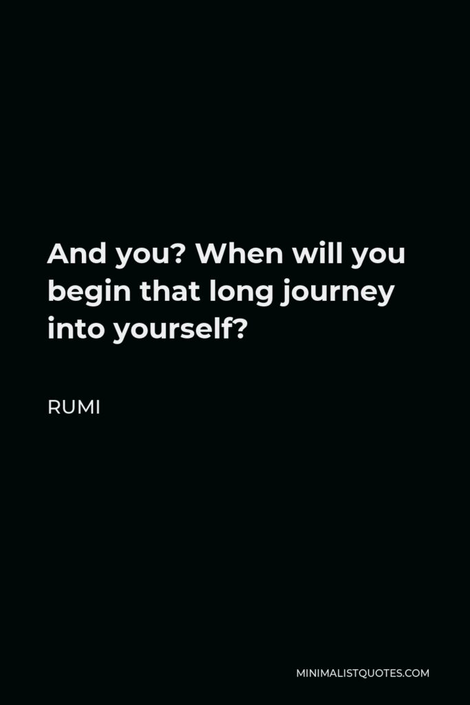 Rumi Quote - And you? When will you begin that long journey into yourself?