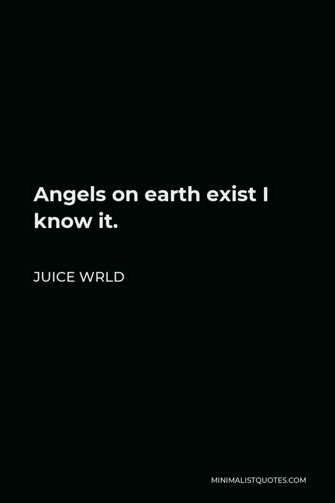 Juice Wrld Quote - Angels on earth exist I know it.