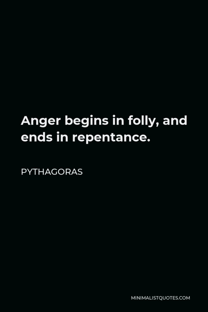 Pythagoras Quote - Anger begins in folly, and ends in repentance.
