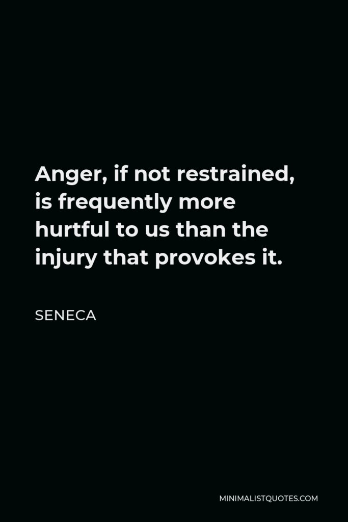 Seneca Quote - Anger, if not restrained, is frequently more hurtful to us than the injury that provokes it.