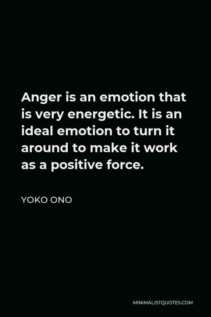 Yoko Ono Quote - Anger is an emotion that is very energetic. It is an ideal emotion to turn it around to make it work as a positive force.