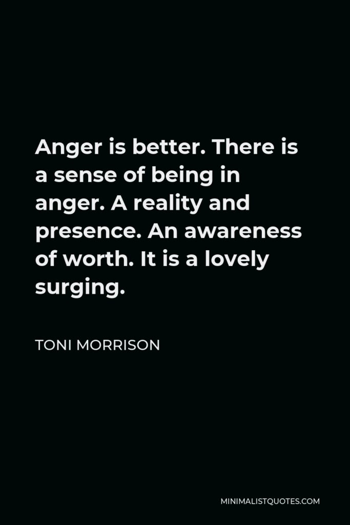 Toni Morrison Quote - Anger is better. There is a sense of being in anger. A reality and presence. An awareness of worth. It is a lovely surging.