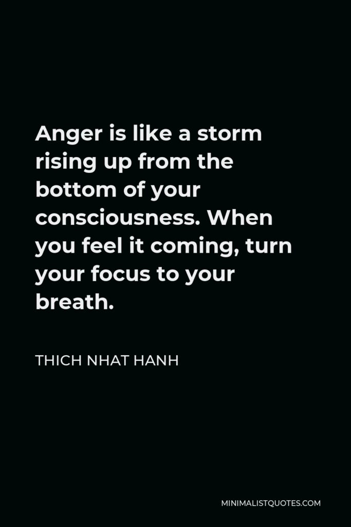 Thich Nhat Hanh Quote - Anger is like a storm rising up from the bottom of your consciousness. When you feel it coming, turn your focus to your breath.
