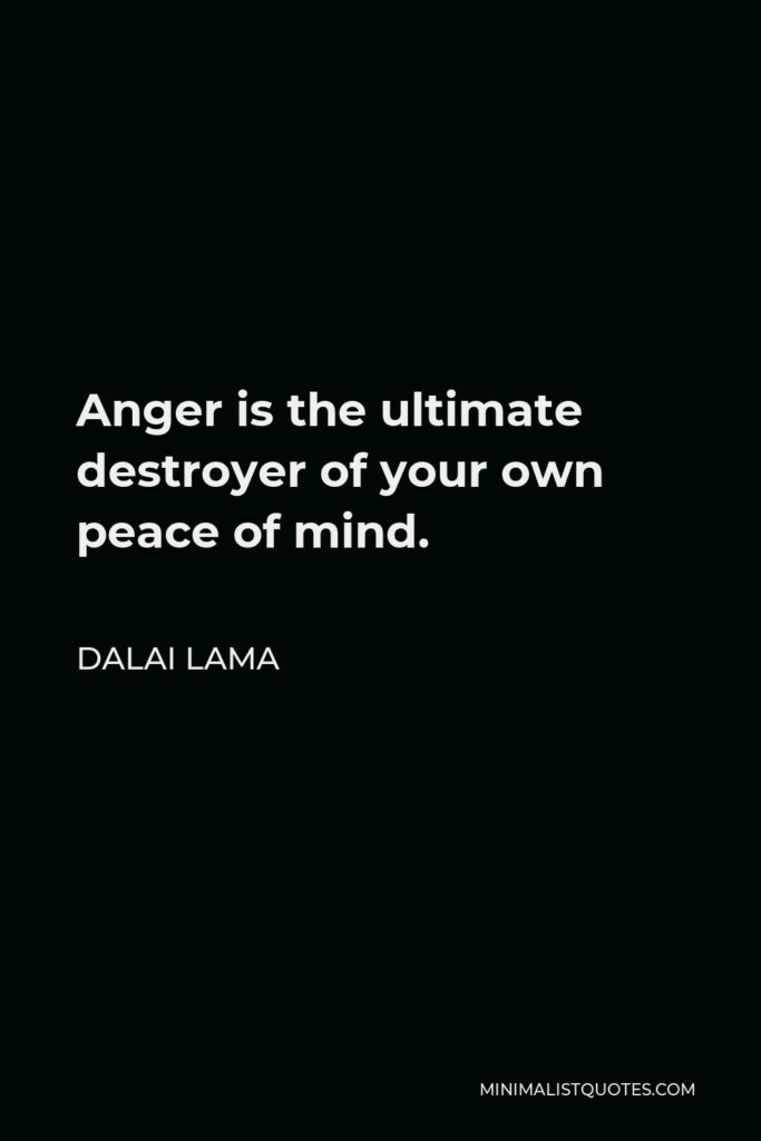 Dalai Lama Quote - Anger is the ultimate destroyer of your own peace of mind.