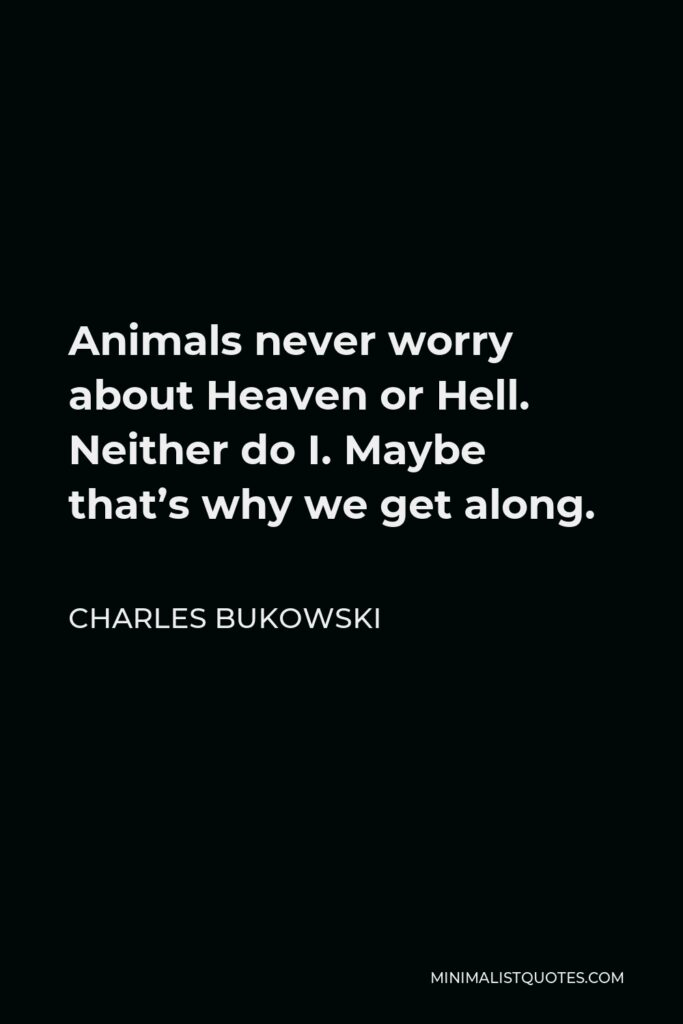 Charles Bukowski Quote - Animals never worry about Heaven or Hell. Neither do I. Maybe that's why we get along.