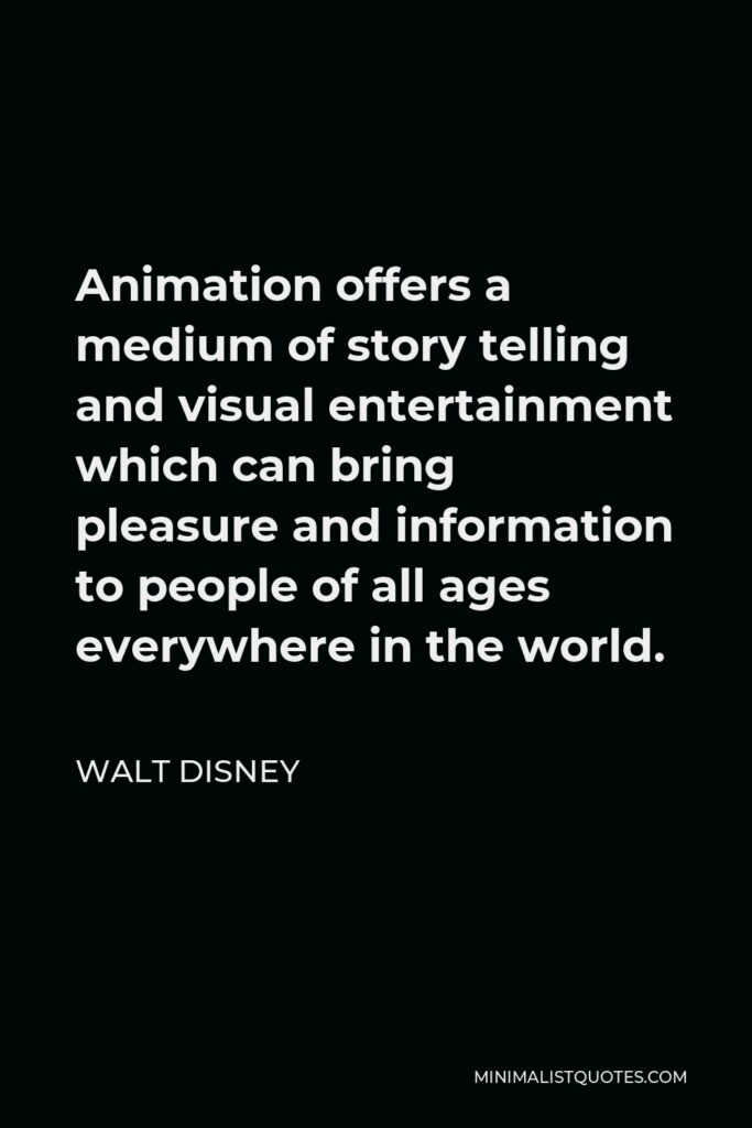 Walt Disney Quote - Animation offers a medium of story telling and visual entertainment which can bring pleasure and information to people of all ages everywhere in the world.