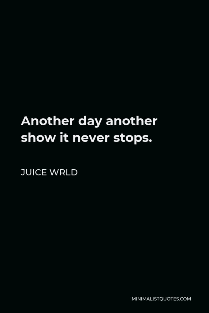 Juice Wrld Quote - Another day another show it never stops.