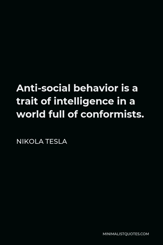 Nikola Tesla Quote - Anti-social behavior is a trait of intelligence in a world full of conformists.
