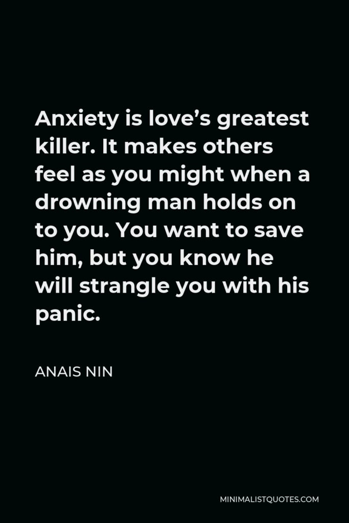Anais Nin Quote - Anxiety is love's greatest killer. It makes others feel as you might when a drowning man holds on to you. You want to save him, but you know he will strangle you with his panic.