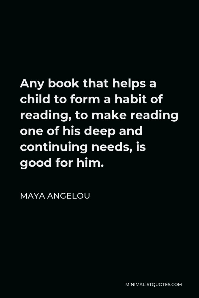 Maya Angelou Quote - Any book that helps a child to form a habit of reading, to make reading one of his deep and continuing needs, is good for him.