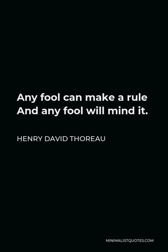 Henry David Thoreau Quote - Any fool can make a rule And any fool will mind it.