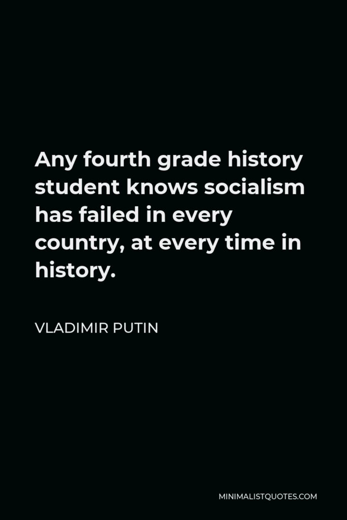 Vladimir Putin Quote - Any fourth grade history student knows socialism has failed in every country, at every time in history.