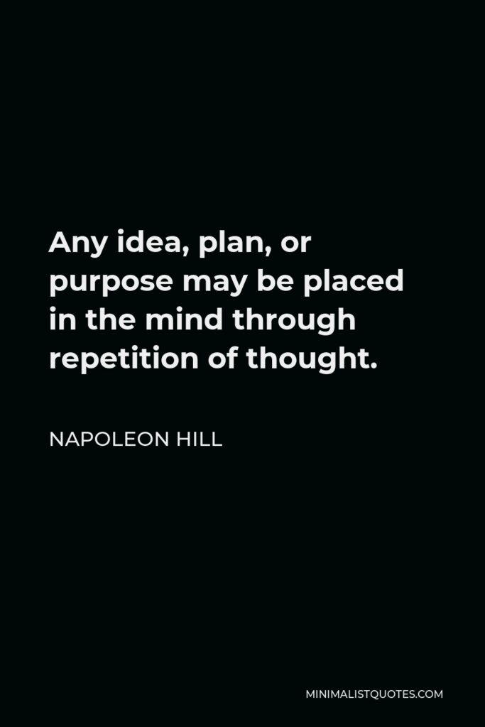 Napoleon Hill Quote - Any idea, plan, or purpose may be placed in the mind through repetition of thought.