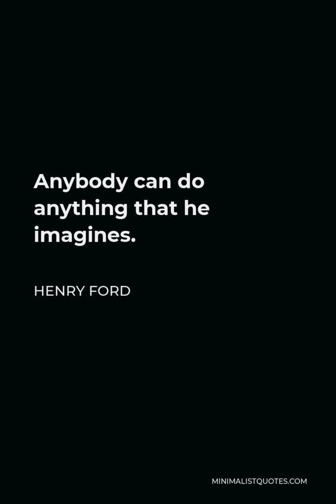 Henry Ford Quote - Anybody can do anything that he imagines.