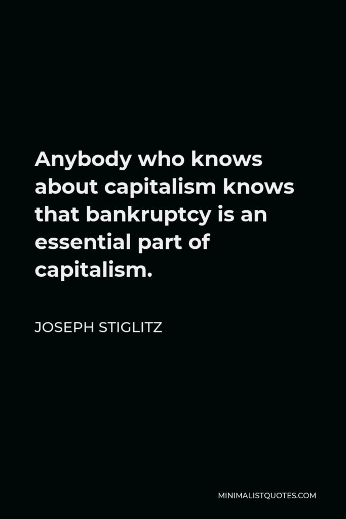 Joseph Stiglitz Quote - Anybody who knows about capitalism knows that bankruptcy is an essential part of capitalism.