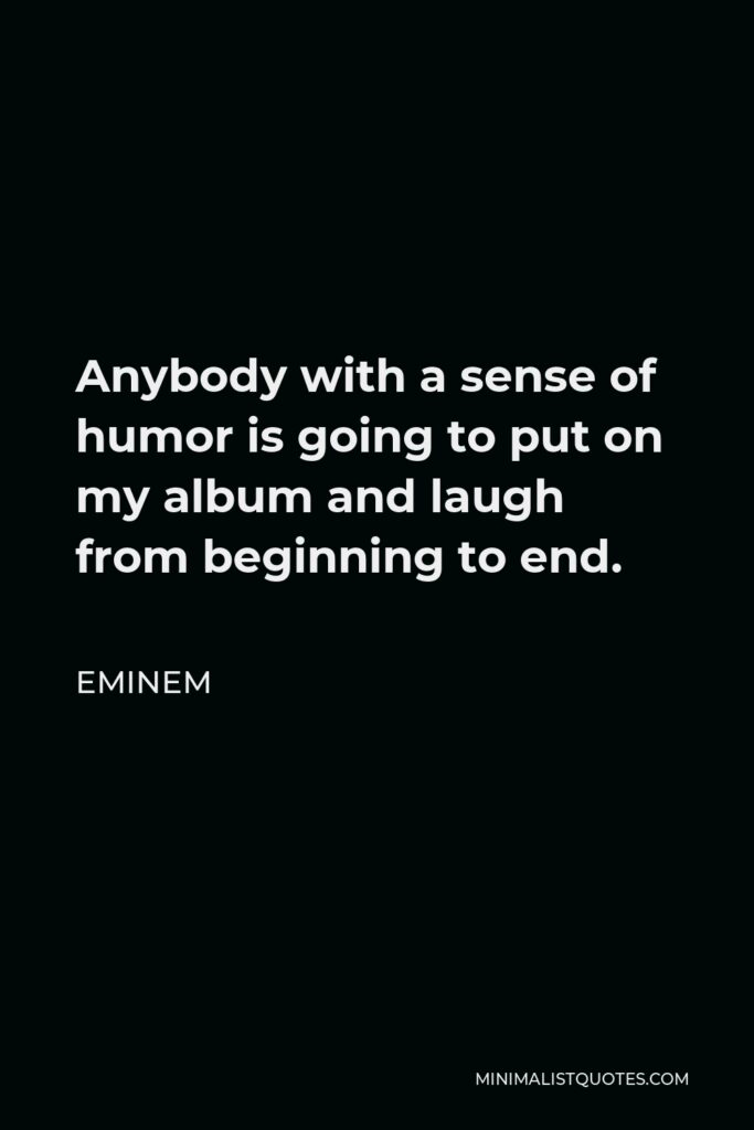 Eminem Quote - Anybody with a sense of humor is going to put on my album and laugh from beginning to end.