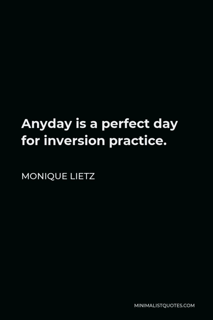Monique Lietz Quote - Anyday is a perfect day for inversion practice.