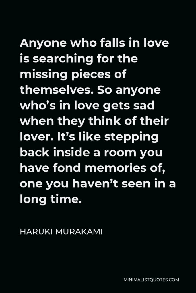 Haruki Murakami Quote - Anyone who falls in love is searching for the missing pieces of themselves. So anyone who's in love gets sad when they think of their lover. It's like stepping back inside a room you have fond memories of, one you haven't seen in a long time.