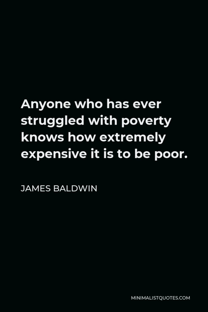 James Baldwin Quote - Anyone who has ever struggled with poverty knows how extremely expensive it is to be poor.