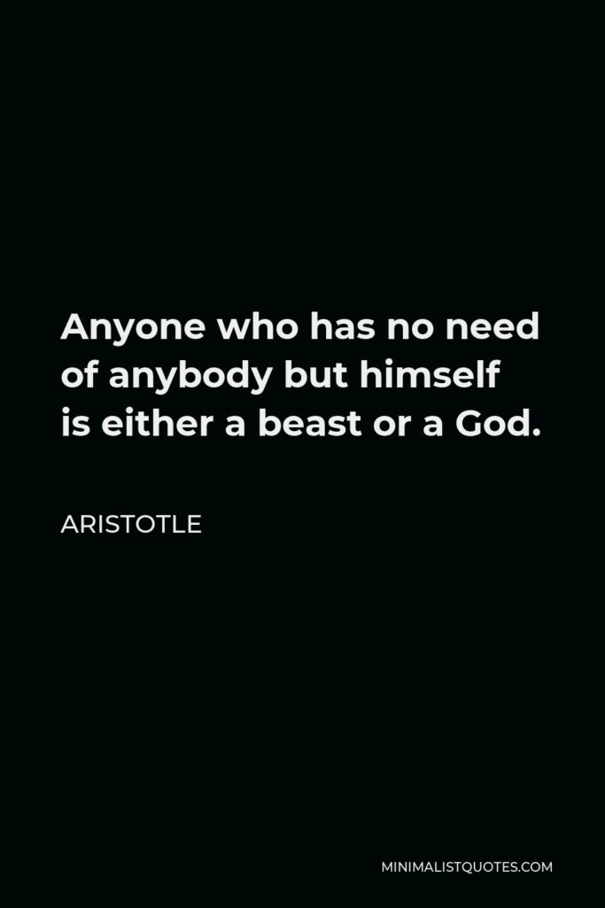 Aristotle Quote - Anyone who has no need of anybody but himself is either a beast or a God.