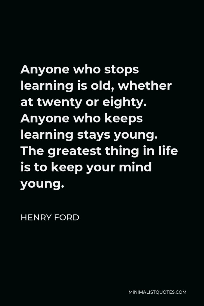 Henry Ford Quote - Anyone who stops learning is old, whether at twenty or eighty. Anyone who keeps learning stays young. The greatest thing in life is to keep your mind young.