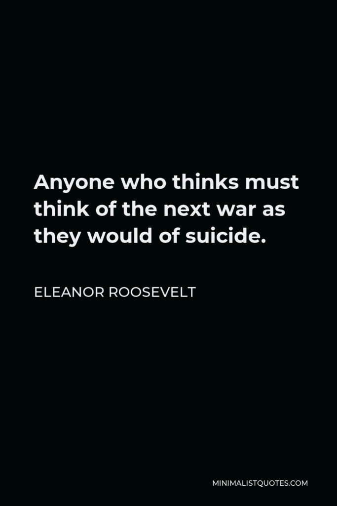 Eleanor Roosevelt Quote - Anyone who thinks must think of the next war as they would of suicide.