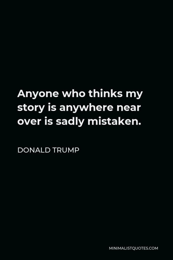 Donald Trump Quote - Anyone who thinks my story is anywhere near over is sadly mistaken.