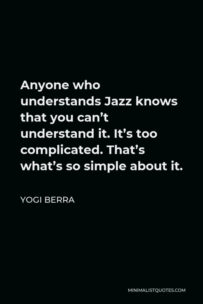 Yogi Berra Quote - Anyone who understands Jazz knows that you can't understand it. It's too complicated. That's what's so simple about it.