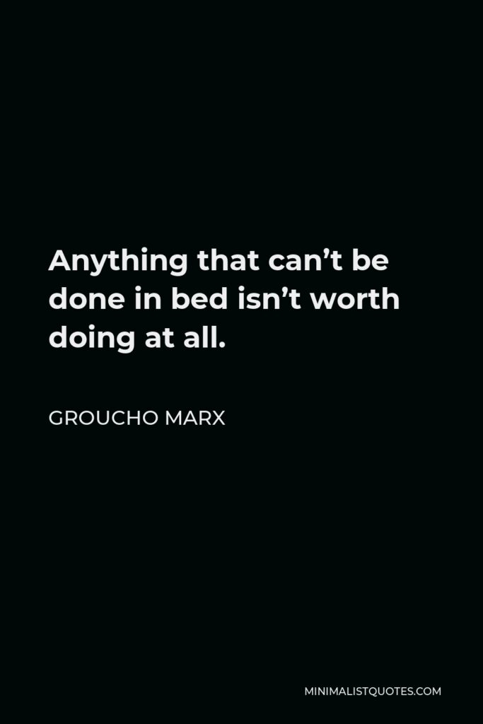 Groucho Marx Quote - Anything that can't be done in bed isn't worth doing at all.