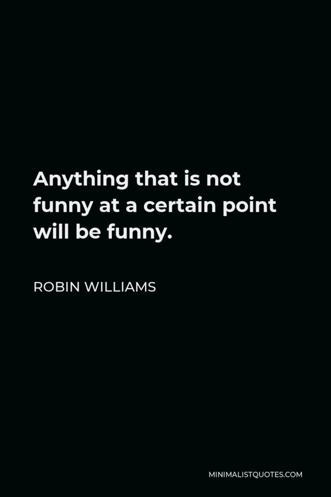 Robin Williams Quote - Anything that is not funny at a certain point will be funny.