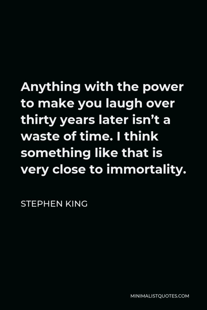 Stephen King Quote - Anything with the power to make you laugh over thirty years later isn't a waste of time. I think something like that is very close to immortality.