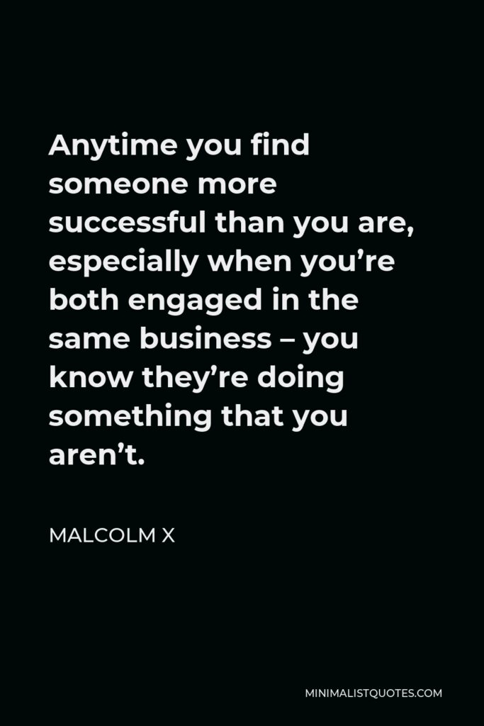 Malcolm X Quote - Anytime you find someone more successful than you are, especially when you're both engaged in the same business – you know they're doing something that you aren't.
