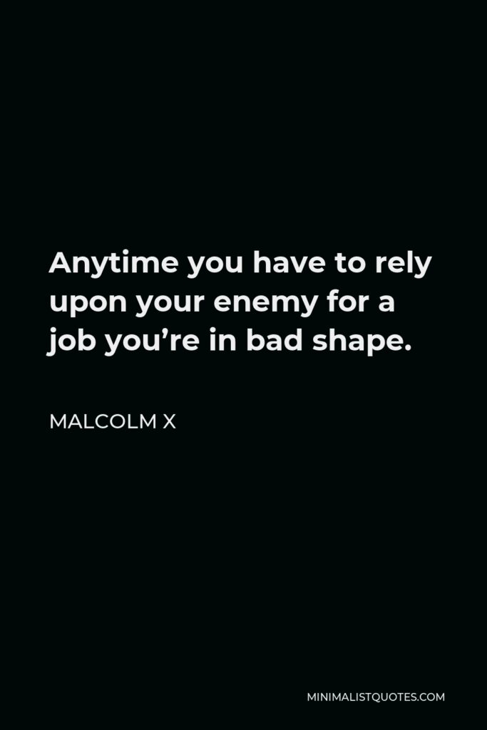 Malcolm X Quote - Anytime you have to rely upon your enemy for a job you're in bad shape.