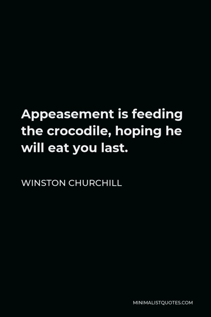 Winston Churchill Quote - Appeasement is feeding the crocodile, hoping he will eat you last.